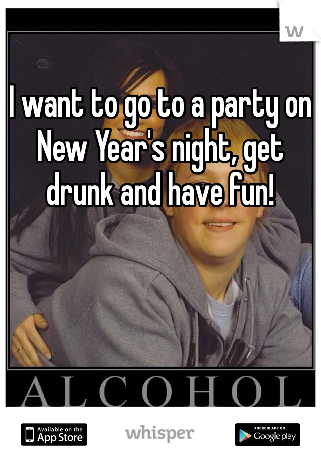I want to go to a party on New Year's night, get drunk and have fun!