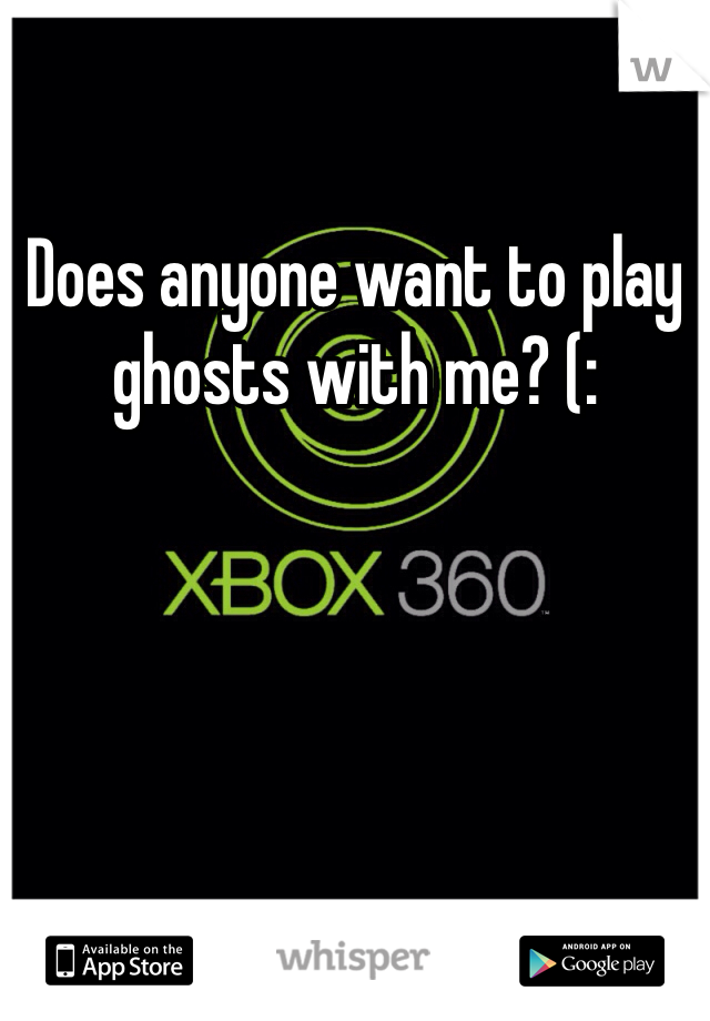 Does anyone want to play ghosts with me? (: