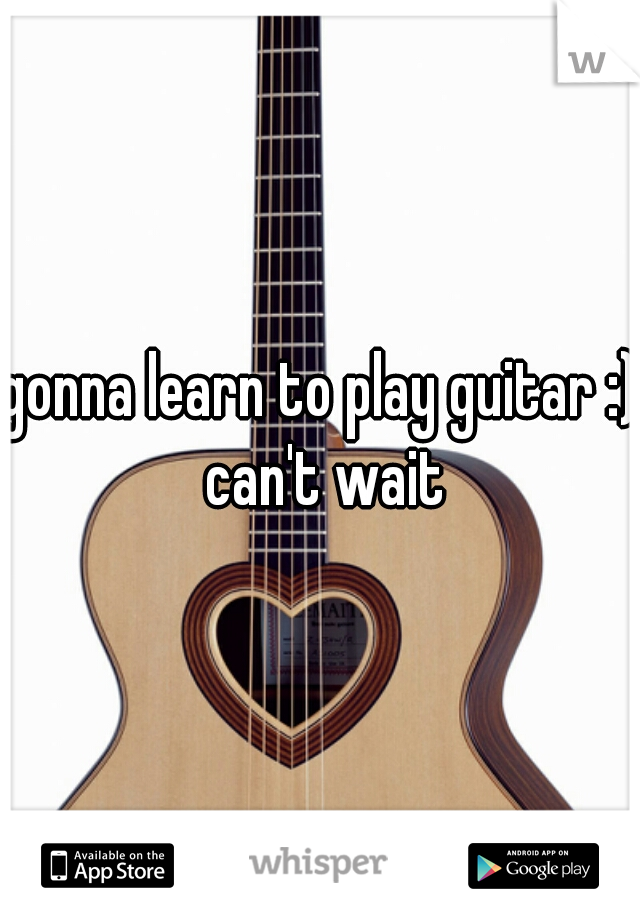 gonna learn to play guitar :) can't wait