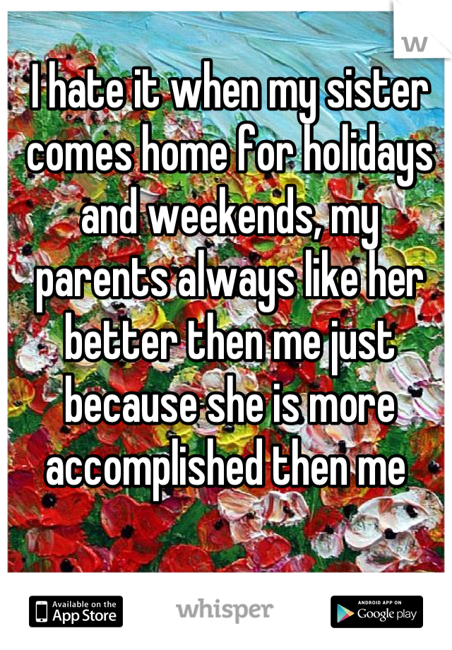 I hate it when my sister comes home for holidays and weekends, my parents always like her better then me just because she is more accomplished then me