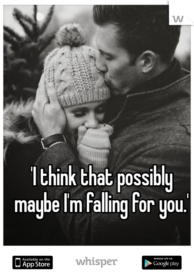 'I think that possibly maybe I'm falling for you.'