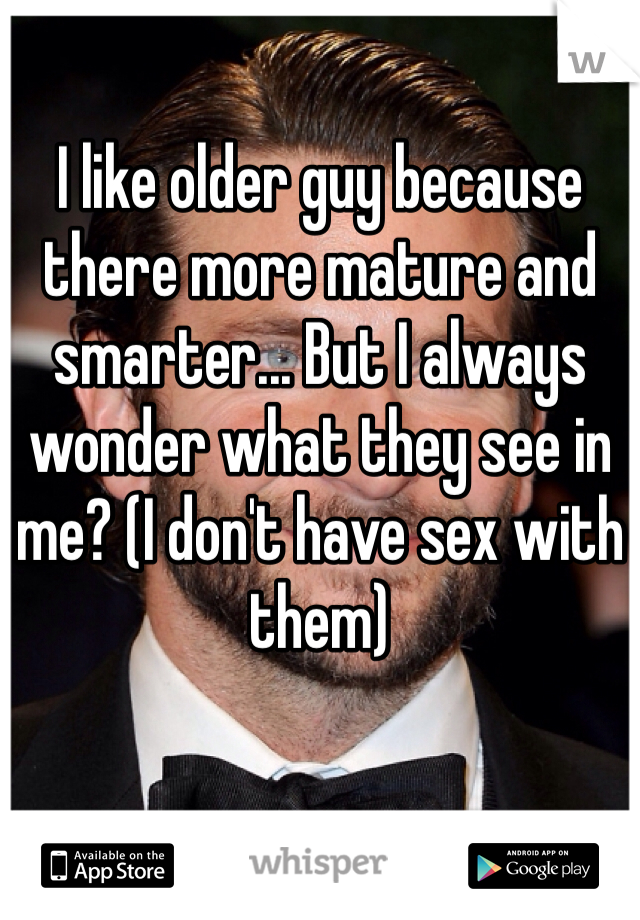 I like older guy because there more mature and smarter... But I always wonder what they see in me? (I don't have sex with them)