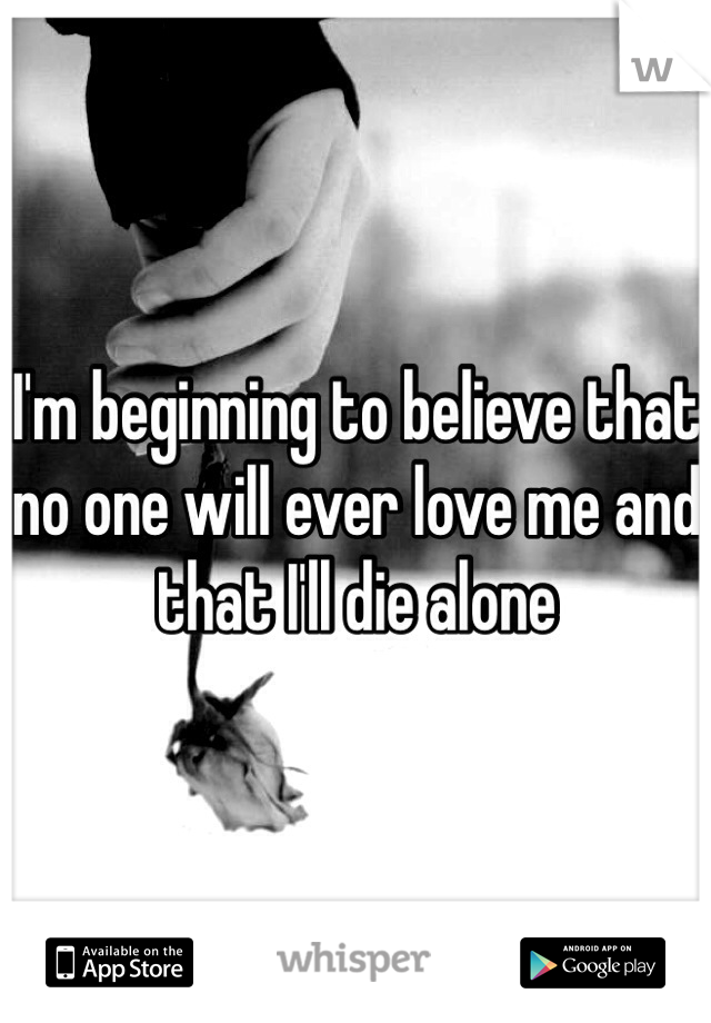 I'm beginning to believe that no one will ever love me and that I'll die alone