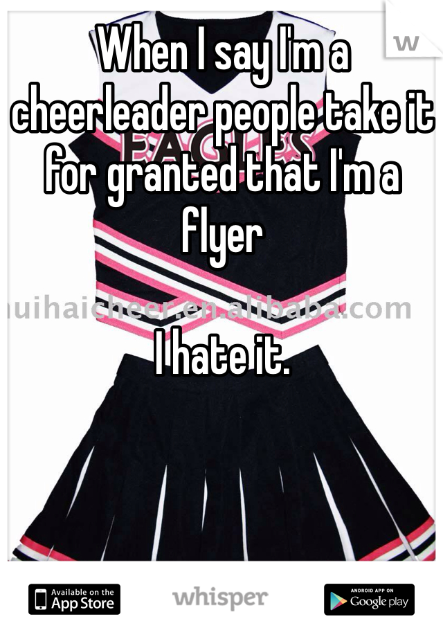 When I say I'm a cheerleader people take it for granted that I'm a flyer  I hate it.