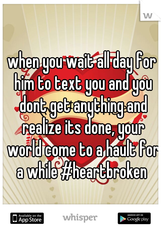 when you wait all day for him to text you and you dont get anything and realize its done, your world come to a hault for a while #heartbroken
