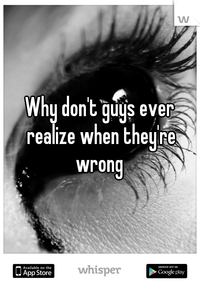 Why don't guys ever realize when they're wrong