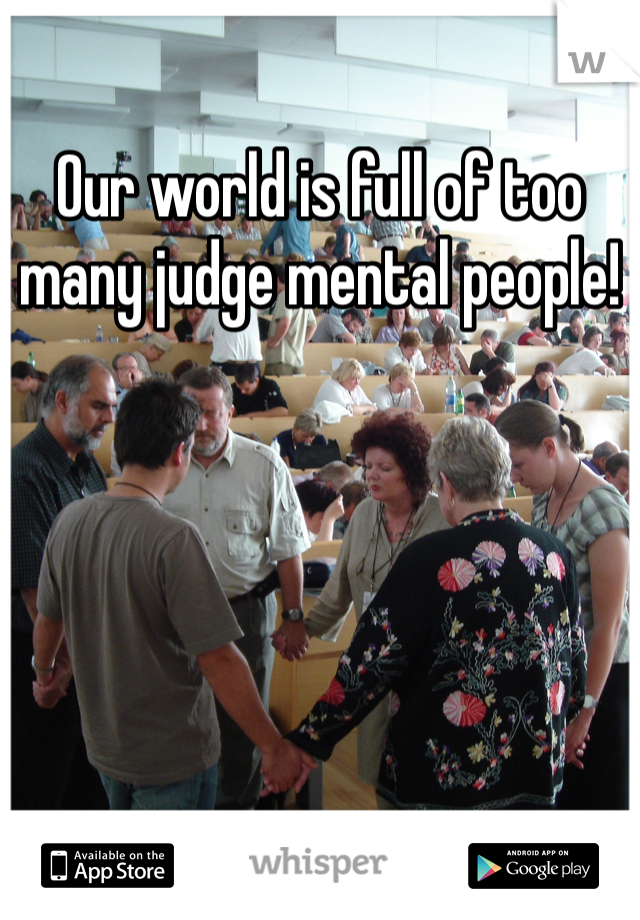 Our world is full of too many judge mental people!