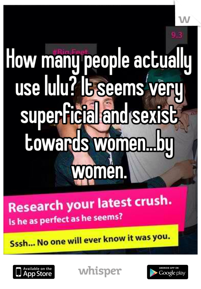 How many people actually use lulu? It seems very superficial and sexist towards women...by women.