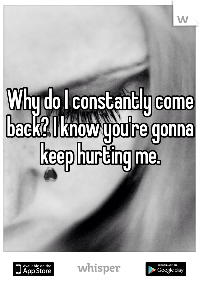 Why do I constantly come back? I know you're gonna keep hurting me.
