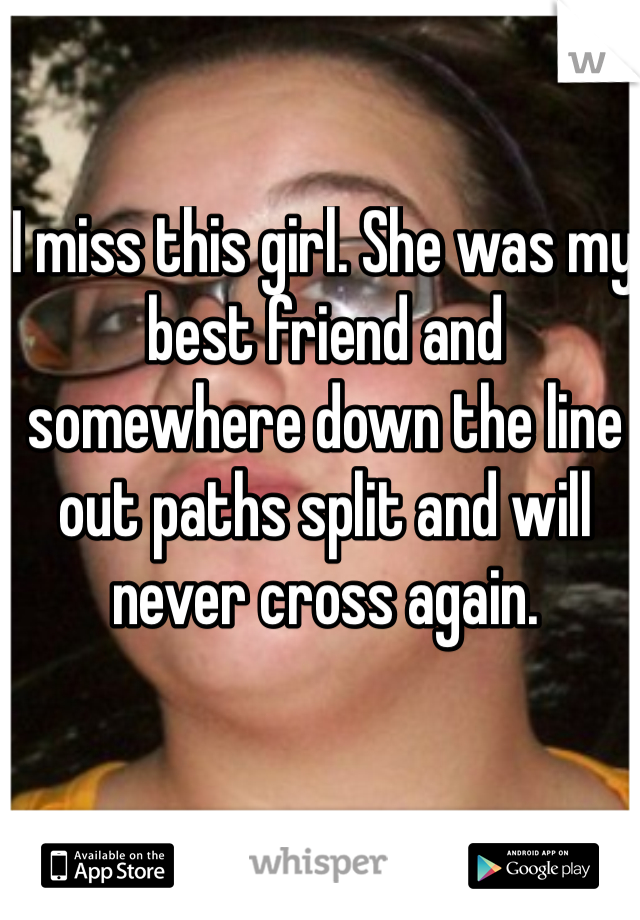 I miss this girl. She was my best friend and somewhere down the line out paths split and will never cross again.