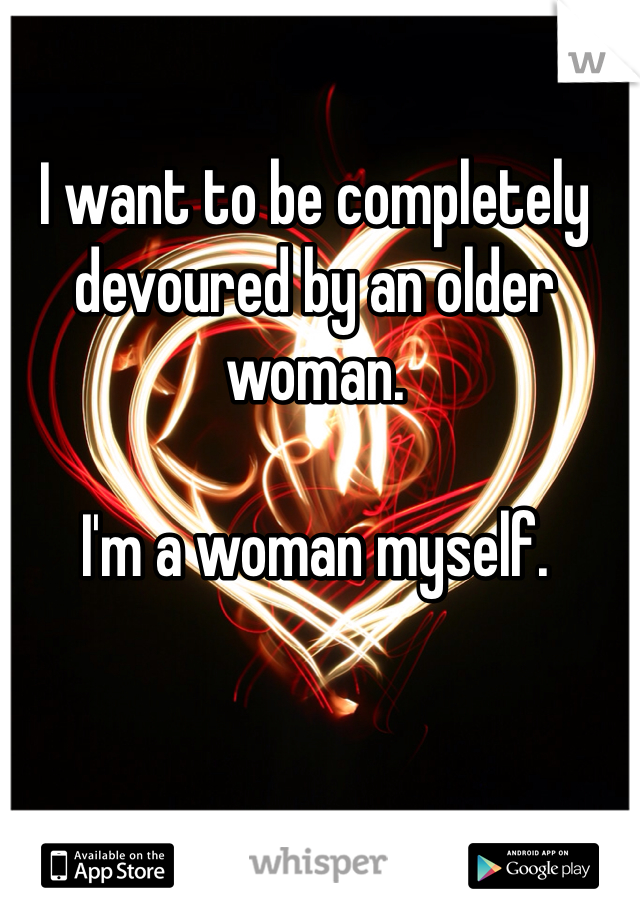 I want to be completely devoured by an older woman.   I'm a woman myself.