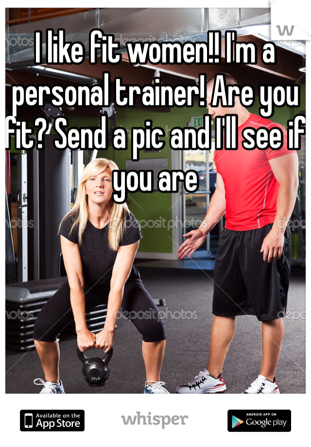 I like fit women!! I'm a personal trainer! Are you fit? Send a pic and I'll see if you are