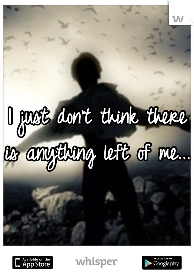 I just don't think there is anything left of me...