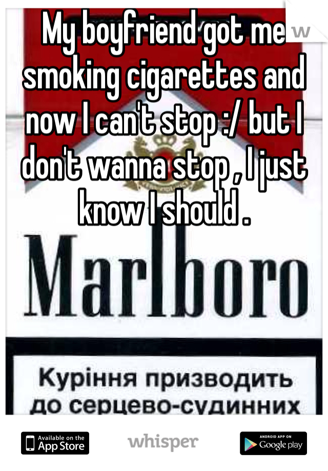 My boyfriend got me smoking cigarettes and now I can't stop :/ but I don't wanna stop , I just know I should .