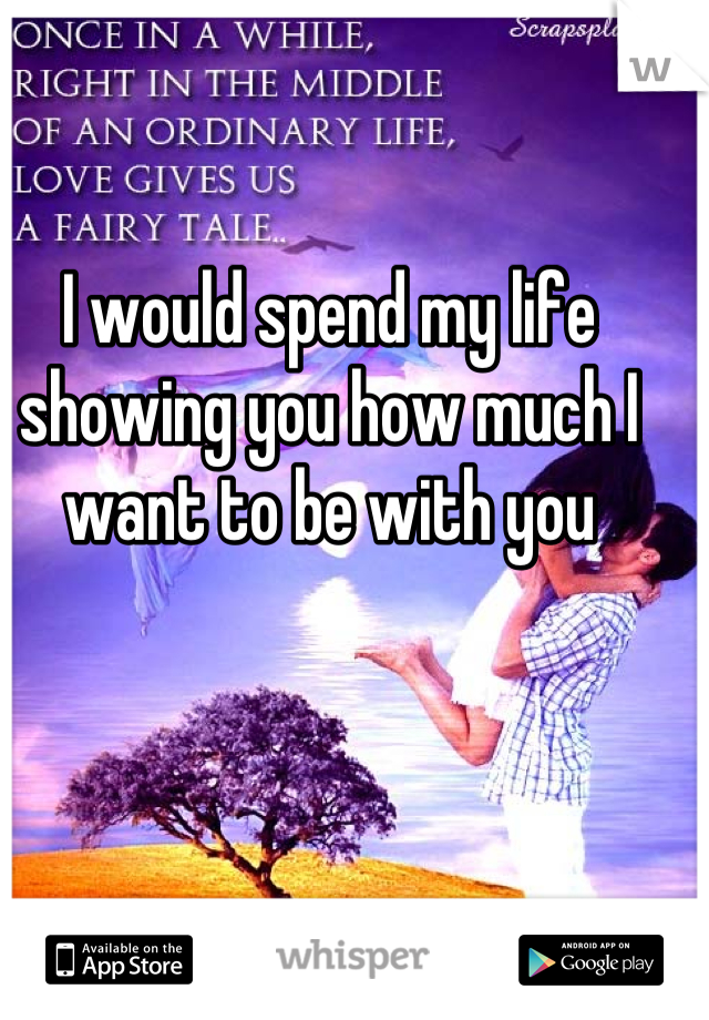 I would spend my life showing you how much I want to be with you
