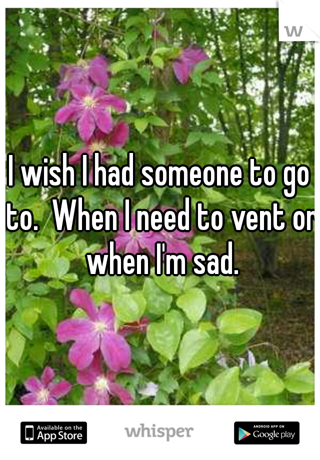 I wish I had someone to go to.  When I need to vent or when I'm sad.