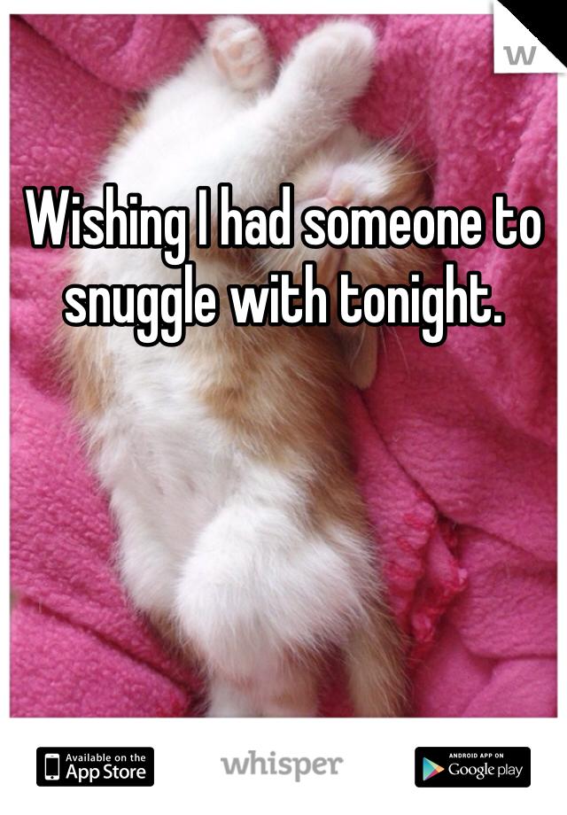 Wishing I had someone to snuggle with tonight.