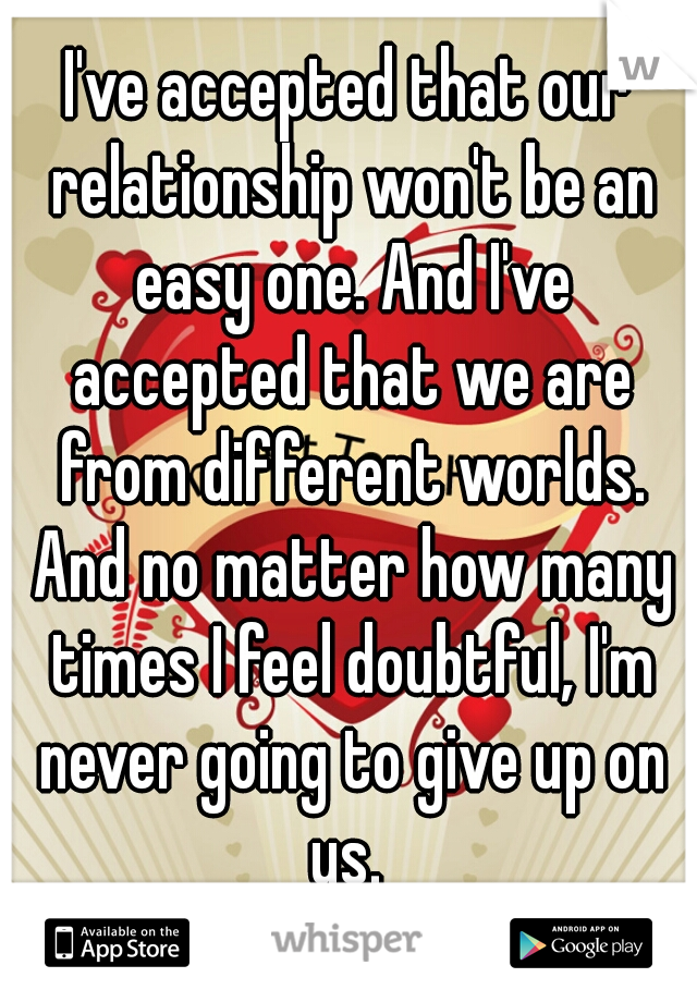 I've accepted that our relationship won't be an easy one. And I've accepted that we are from different worlds. And no matter how many times I feel doubtful, I'm never going to give up on us.