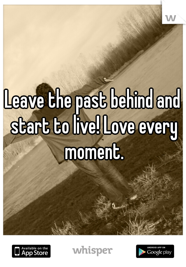 Leave the past behind and start to live! Love every moment.