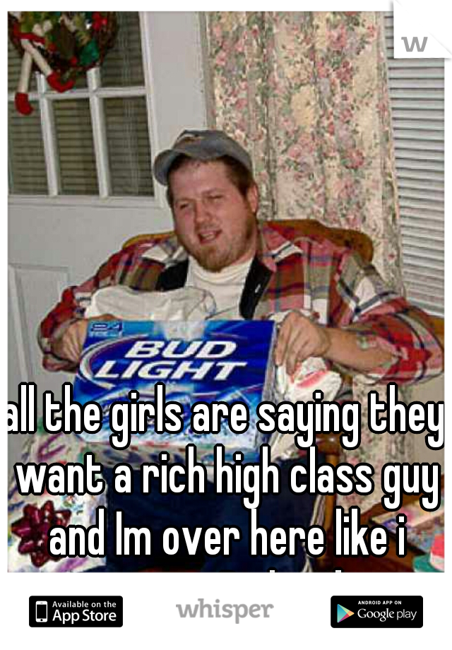 all the girls are saying they want a rich high class guy and Im over here like i want a Redneck