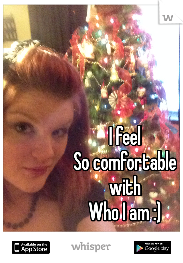 I feel So comfortable  with Who I am :)