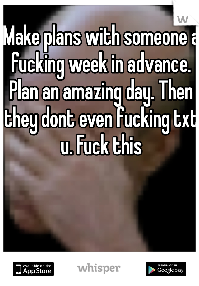 Make plans with someone a fucking week in advance. Plan an amazing day. Then they dont even fucking txt u. Fuck this