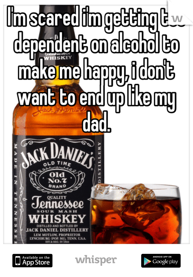 I'm scared i'm getting too dependent on alcohol to make me happy, i don't want to end up like my dad.