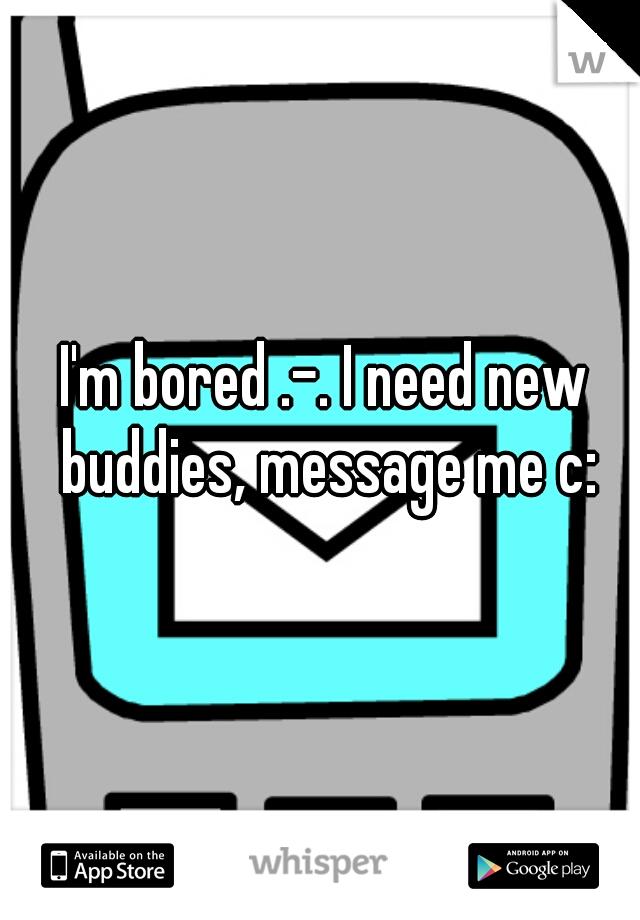 I'm bored .-. I need new buddies, message me c: