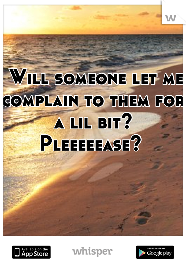 Will someone let me  complain to them for a lil bit?  Pleeeeease?