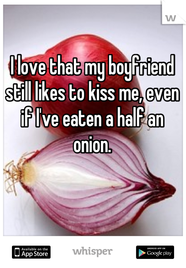 I love that my boyfriend still likes to kiss me, even if I've eaten a half an onion.