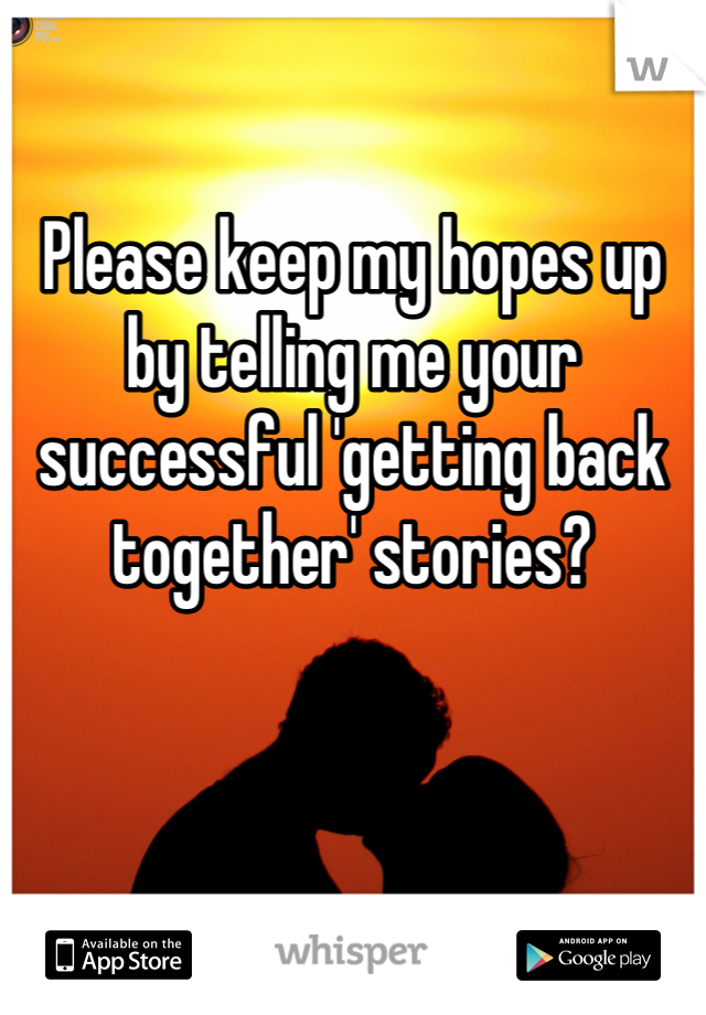 Please keep my hopes up by telling me your successful 'getting back together' stories?