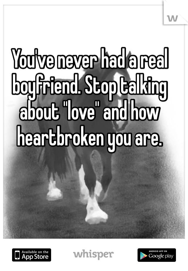 "You've never had a real boyfriend. Stop talking about ""love"" and how heartbroken you are."