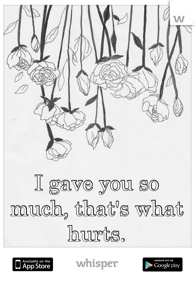 I gave you so much, that's what hurts.