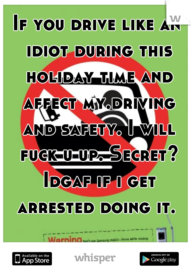 If you drive like an idiot during this holiday time and affect my.driving and safety. I will fuck u up. Secret? Idgaf if i get arrested doing it.