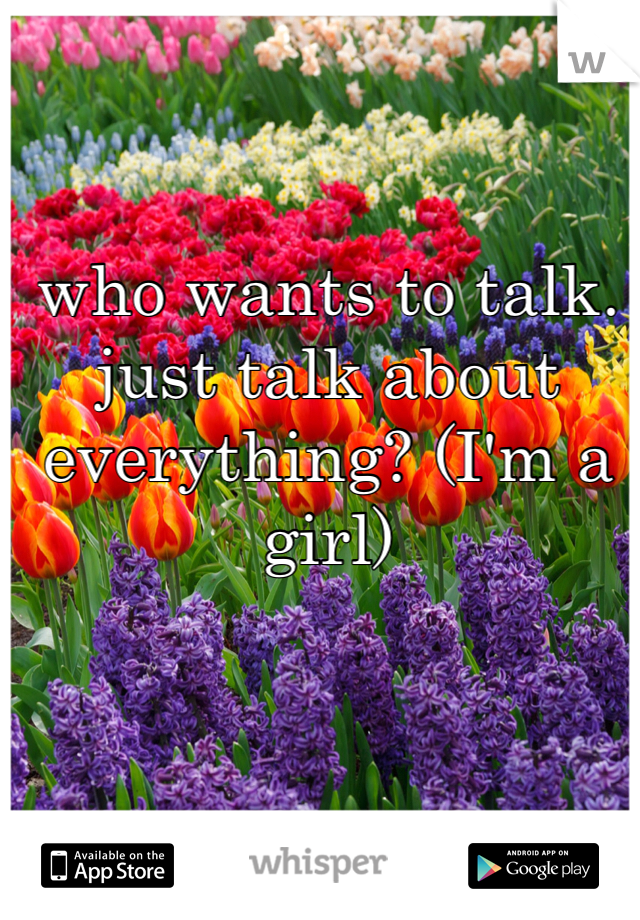 who wants to talk. just talk about everything? (I'm a girl)