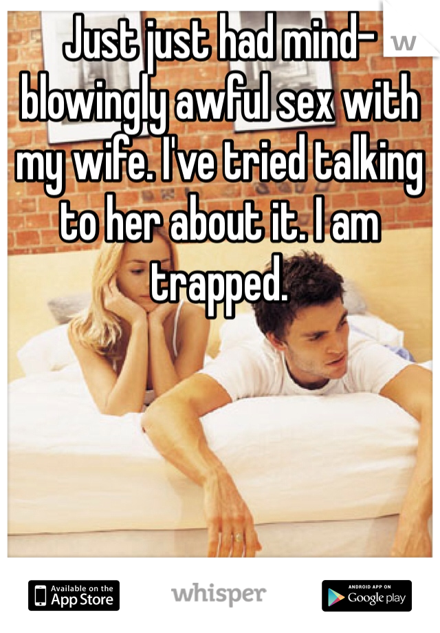 Just just had mind-blowingly awful sex with my wife. I've tried talking to her about it. I am trapped.