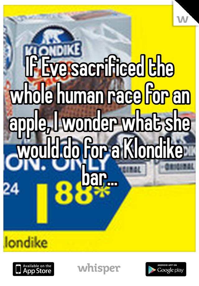 If Eve sacrificed the whole human race for an apple, I wonder what she would do for a Klondike bar...