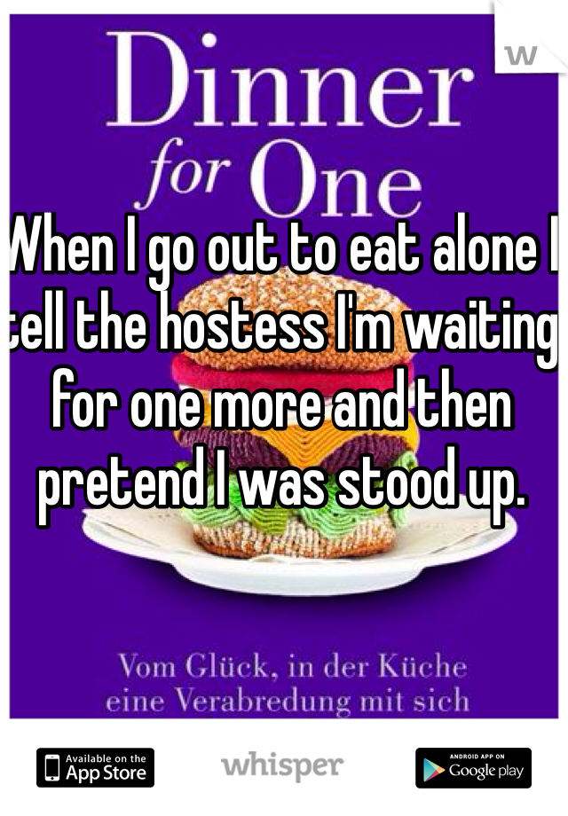 When I go out to eat alone I tell the hostess I'm waiting for one more and then pretend I was stood up.