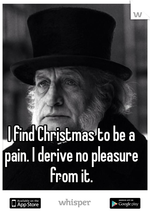 I find Christmas to be a pain. I derive no pleasure from it.