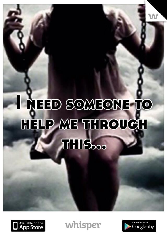 I need someone to help me through this...