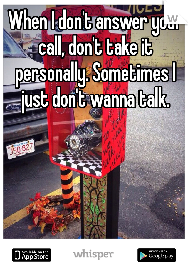 When I don't answer your call, don't take it personally. Sometimes I just don't wanna talk.