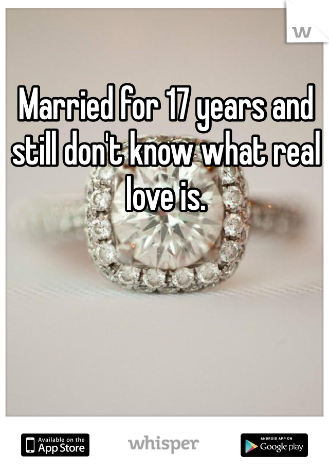 Married for 17 years and still don't know what real  love is.