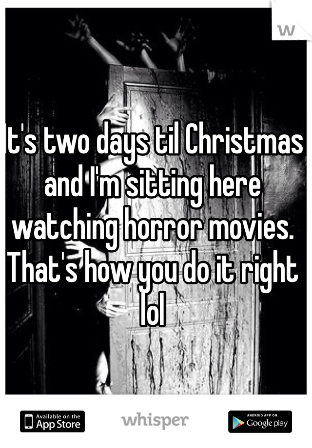 It's two days til Christmas and I'm sitting here watching horror movies. That's how you do it right lol
