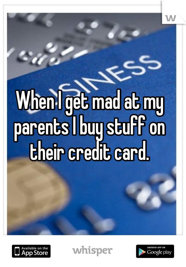 When I get mad at my parents I buy stuff on their credit card.