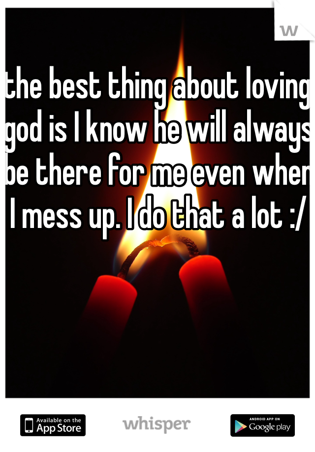 the best thing about loving god is I know he will always be there for me even when I mess up. I do that a lot :/
