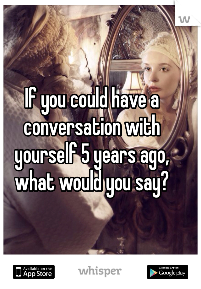 If you could have a conversation with yourself 5 years ago, what would you say?
