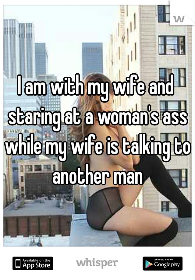 I am with my wife and staring at a woman's ass while my wife is talking to another man