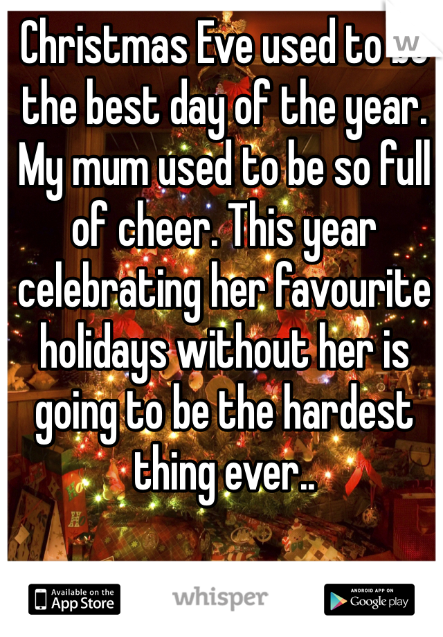Christmas Eve used to be the best day of the year. My mum used to be so full of cheer. This year celebrating her favourite holidays without her is going to be the hardest thing ever..