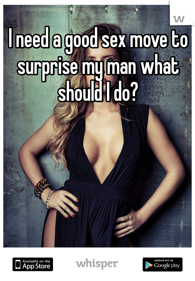 I need a good sex move to surprise my man what should I do?