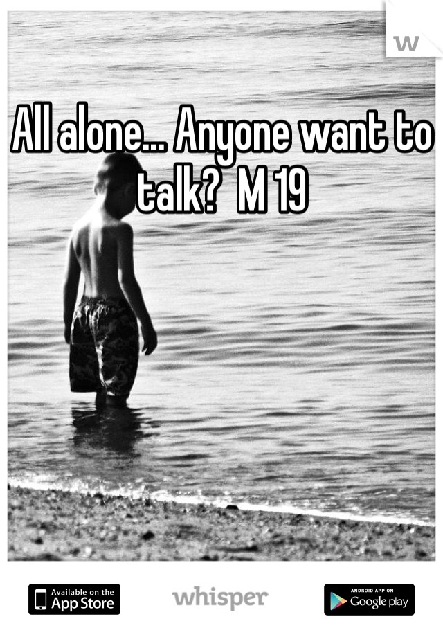 All alone... Anyone want to talk?  M 19